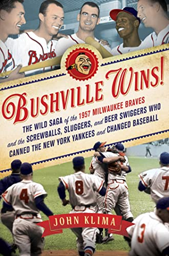 9781250006073: Bushville Wins!: The Wild Saga of the 1957 Milwaukee Braves and the Screwballs, Sluggers, and Beer Swiggers Who Canned the New York Yankees and Changed Baseball