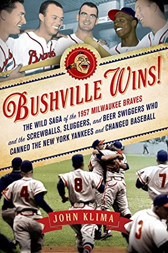 9781250006165: Bushville Wins!: The Wild Saga of the 1957 Milwaukee Braves and the Screwballs, Sluggers, and Beer Swiggers Who Canned the New York Yankees and Changed Baseball