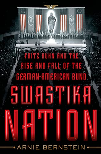 Swastika Nation: Fritz Kuhn and the Rise: Bernstein, Arnie