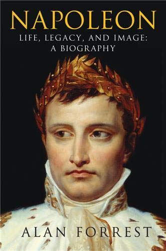 Napoleon: Life, Legacy, and Image: A Biography.: Forrest, Alan