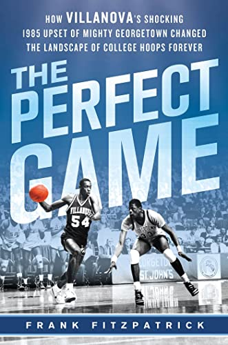 The Perfect Game: How Villanova?s Shocking 1985 Upset of Mighty Georgetown Changed the Landscape ...