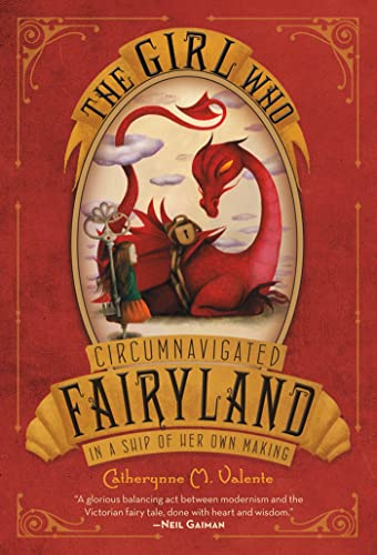 The Girl Who Circumnavigated Fairyland in a Ship of Her Own Making: Valente, Catherynne M