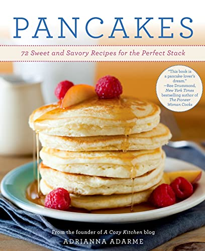 Pancakes: 72 Sweet and Savory Recipes for the Perfect Stack: Adarme, Adrianna