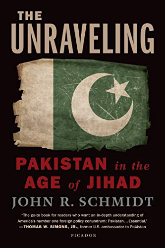 The Unraveling: Pakistan in the Age of Jihad: Schmidt, John R.