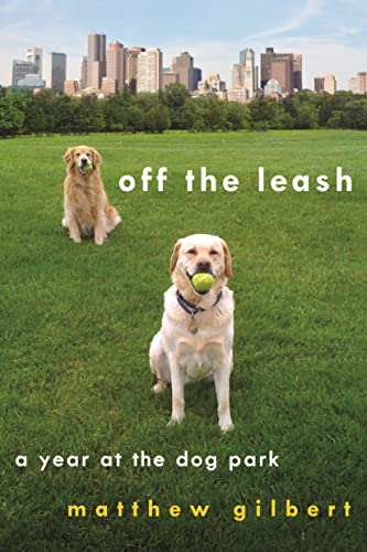 Off the Leash: A Year at the Dog Park: Gilbert, Matthew