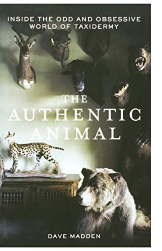 9781250014726: The Authentic Animal: Inside the Odd and Obsessive World of Taxidermy