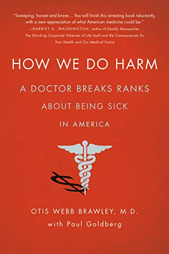 How We Do Harm: A Doctor Breaks Ranks About Being Sick in America: Brawley, Otis Webb; Goldberg, ...