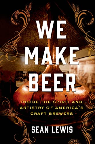 We Make Beer: Inside the Spirit and Artistry of America's Craft Brewers: Lewis, Sean