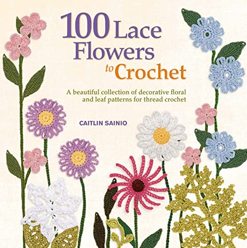 9781250019035: 100 Lace Flowers to Crochet: A Beautiful Collection of Decorative Floral and Leaf Patterns for Thread Crochet