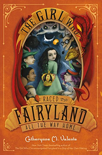 The Girl Who Raced Fairyland All the Way Home: Valente, Catherynne M.