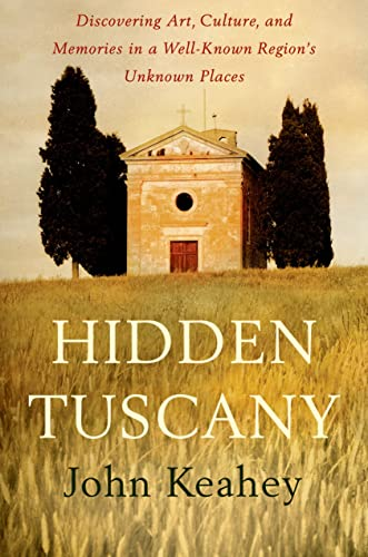 Hidden Tuscany: Discovering Art, Culture, and Memories in a Well-Known Region's Unknown Places...