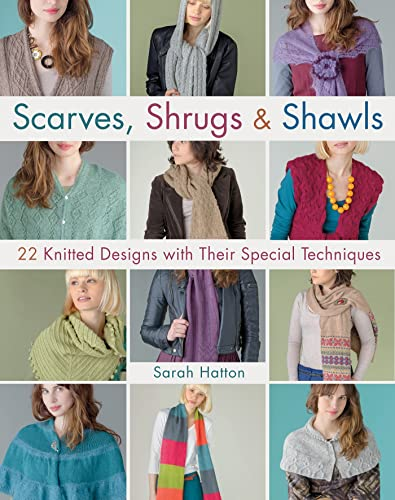 Scarves, Shrugs & Shawls: 22 Knitted Designs with Their Special Techniques: Hatton, Sarah; ...