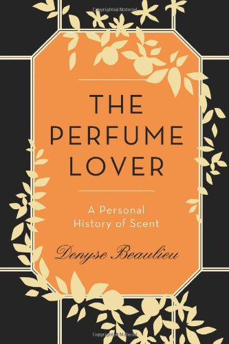 The Perfume Lover: A Personal History of Scent: Beaulieu, Denyse