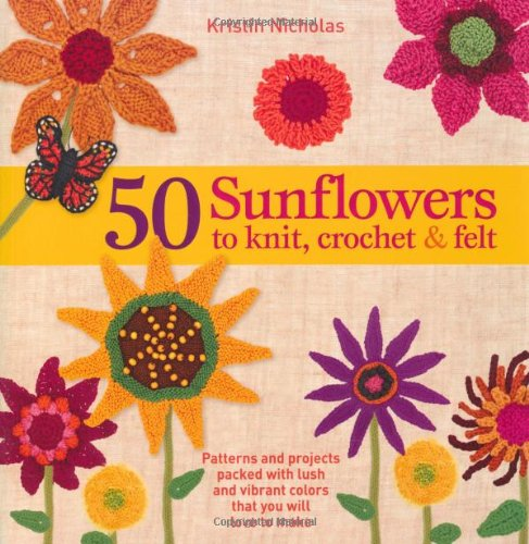 9781250025135: 50 Sunflowers to Knit, Crochet & Felt: Patterns and Projects Packed with Lush and Vibrant Colors That You Will Love to Make