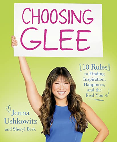 Choosing Glee: 10 Rules to Finding Inspiration, Happiness, and the Real You: Ushkowitz, Jenna; Berk...