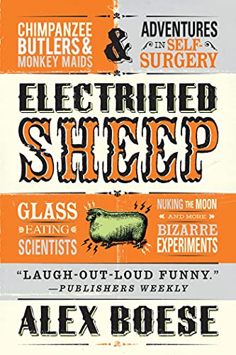 9781250031709: Electrified Sheep: Glass-eating Scientists, Nuking the Moon, and More Bizarre Experiments