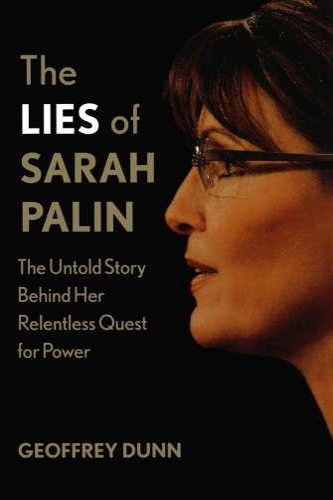 The Lies of Sarah Palin: The Untold Story Behind Her Relentless Quest for Power: Dunn, Geoffrey