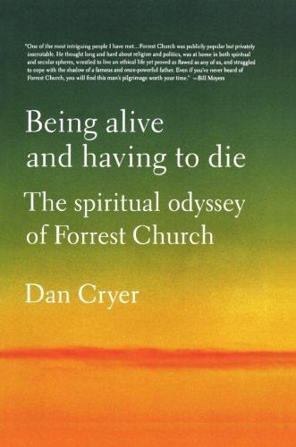Being Alive and Having to Die: The Spiritual Odyssey of Forrest Church: Cryer, Dan