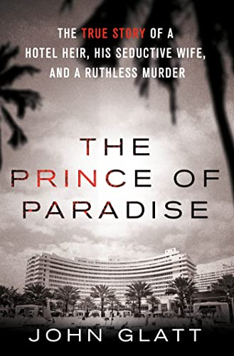 The Prince of Paradise: The True Story of a Hotel Heir, His Seductive Wife, and a Ruthless Murder (1250035724) by John Glatt