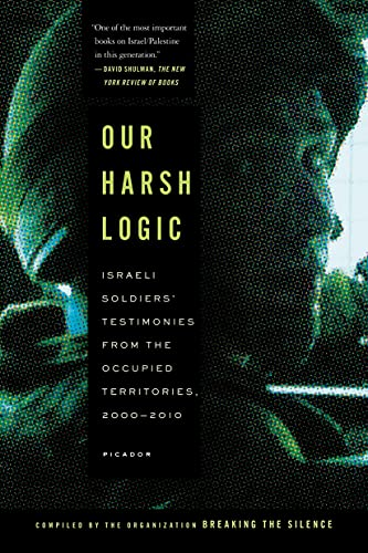 9781250037732: Our Harsh Logic: Israeli Soldiers' Testimonies from the Occupied Territories, 2000-2010 (Breaking the Silence Organizat)