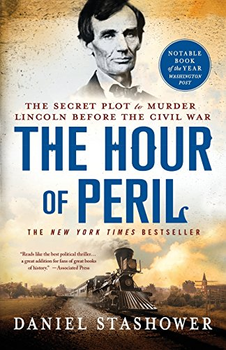 The Hour of Peril: The Secret Plot to Murder Lincoln Before the Civil War: Stashower, Daniel
