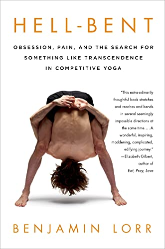 Hell-Bent: Obsession, Pain, and the Search for Something Like Transcendence in Competitive Yoga: ...