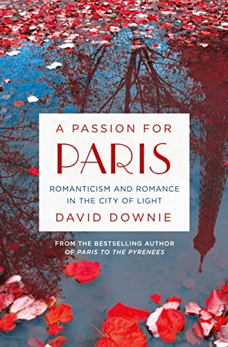 9781250043153: A Passion for Paris: Romanticism and Romance in the City of Light