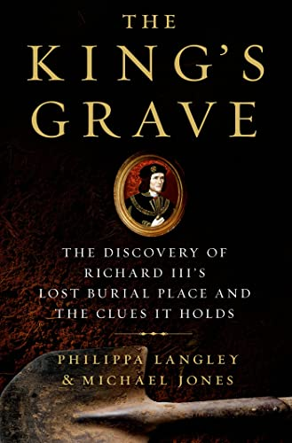 9781250044105: The King's Grave: The Discovery of Richard III's Lost Burial Place and the Clues It Holds