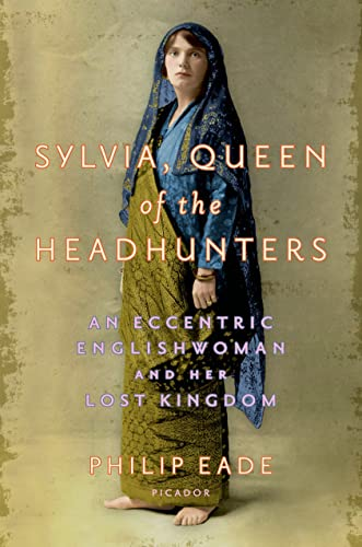Sylvia, Queen of the Headhunters: An Eccentric Englishwoman and Her Lost Kingdom: Eade, Philip