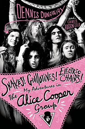 Snakes! Guillotines! Electric Chairs!: My Adventures in The Alice Cooper Group: Dennis Dunaway