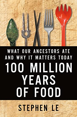100 Million Years of Food: What Our Ancestors Ate and Why It Matters Today: Le, Stephen