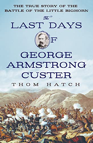 The Last Days of George Armstrong Custer: The True Story of the Battle of the Little Bighorn: Hatch...