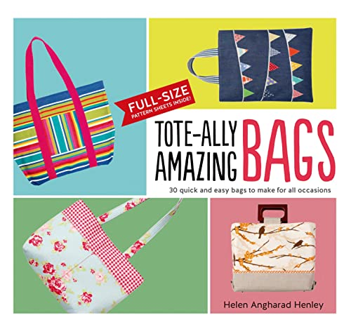 Tote-ally Amazing Bags: 30 Quick and Easy Bags to Make for All Occasions: Henley, Helen Angharad