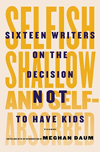 9781250052933: Selfish, Shallow, and Self-Absorbed: Sixteen Writers on the Decision Not to Have Kids