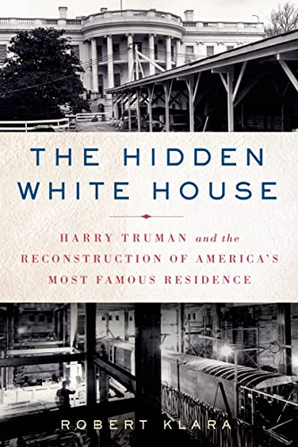 9781250053930: The Hidden White House: Harry Truman and the Reconstruction of America's Most Famous Residence