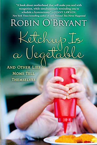 Ketchup Is a Vegetable: And Other Lies Moms Tell Themselves: O'Bryant, Robin