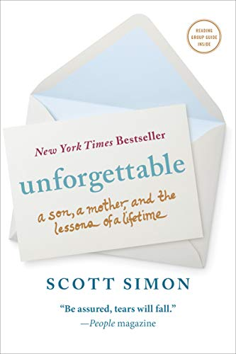 Unforgettable: A Son, a Mother, and the Lessons of a Lifetime 9781250061140 I'm getting a life's lesson about grace from my mother in the ICU. We never stop learning from our mothers, do we? Scott Simon sat besid