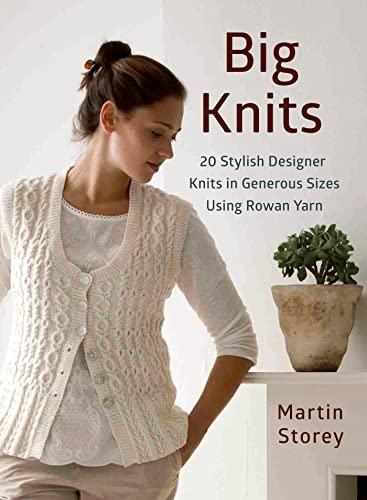 Big Knits: 20 Stylish Designer Knits in Generous Sizes Using Rowan Yarn: Storey, Martin