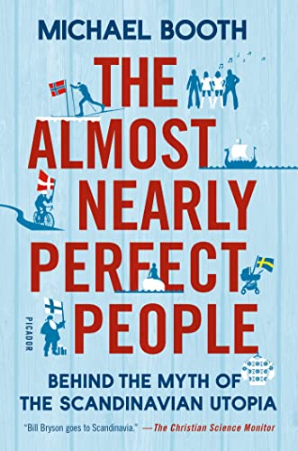 The Almost Nearly Perfect People: Behind the Myth of the Scandinavian Utopia: Booth, Michael