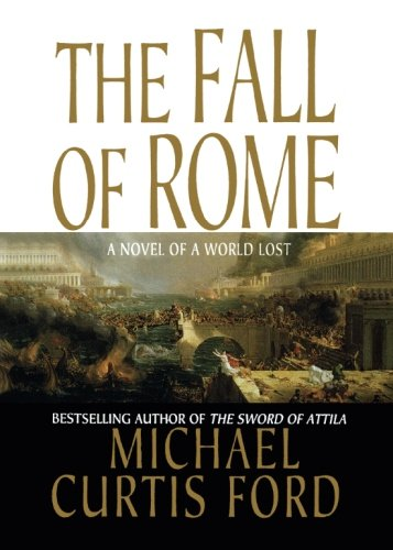 The Fall of Rome: A Novel of a World Lost: Ford, Michael Curtis
