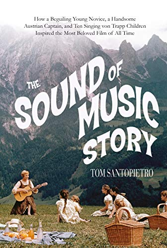 The Sound of Music Story: How A Beguiling Young Novice, A Handsome Austrian Captain, and Ten ...