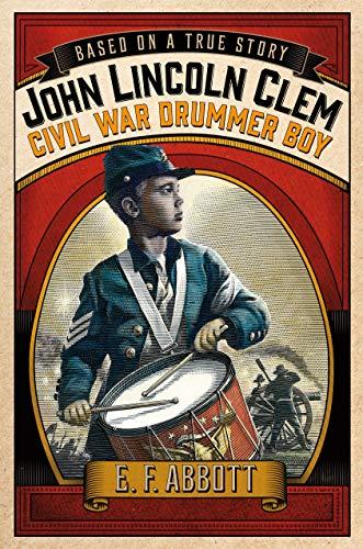 John Lincoln Clem: Civil War Drummer Boy (Based on a True Story): Tubb, Kristin O.; Abbott, E. F.