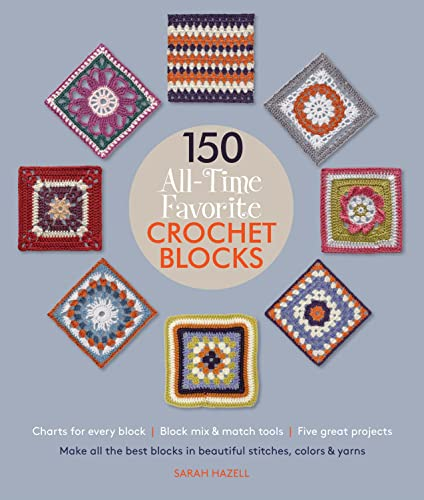 150 All-Time Favorite Crochet Blocks: Make All the Best Blocks in Beautiful Stitches, Colors & ...