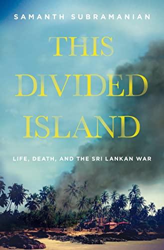This Divided Island: Life, Death, and the Sri Lankan War: Subramanian, Sammanth; Subramanian, ...
