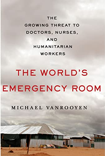 9781250072122: The World's Emergency Room: The Growing Threat to Doctors, Nurses, and Humanitarian Workers