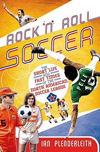 Rock 'n' Roll Soccer: The Short Life and Fast Times of the North American Soccer League: ...