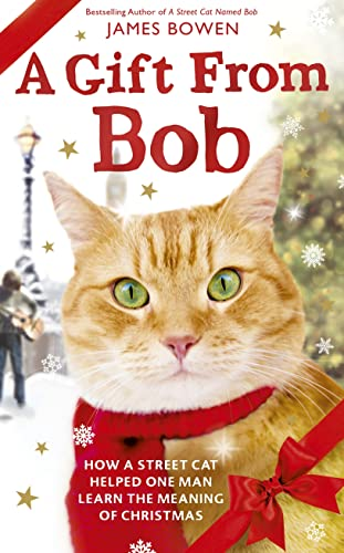 A Gift from Bob: How a Street Cat Helped One Man Learn the Meaning of Christmas: Bowen, James