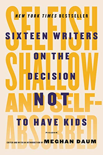 9781250081643: Selfish, Shallow, and Self-Absorbed: Sixteen Writers on the Decision Not to Have Kids