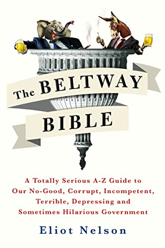 9781250099259: The Beltway Bible: A Totally Serious A-Z Guide To Our No-Good, Corrupt, Incompetent, Terrible, Depressing, and Sometimes Hilarious Government