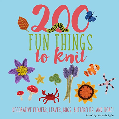 9781250111722: 200 Fun Things to Knit: Decorative Flowers, Leaves, Bugs, Butterflies, and More!